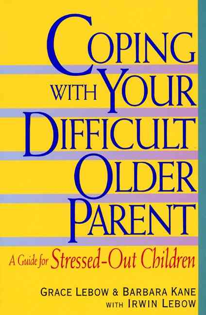 Coping With Your Difficult Older Parent By Lebow, Grace/ Kane, Barbara/ Lebow, Irwin